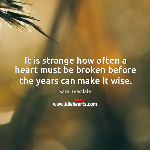 It is strange how often a heart must be broken before the years can make it wise. Image
