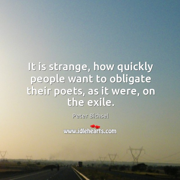 It is strange, how quickly people want to obligate their poets, as it were, on the exile. Peter Bichsel Picture Quote