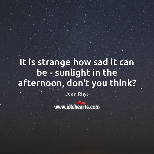 It is strange how sad it can be – sunlight in the afternoon, don't you think? Image