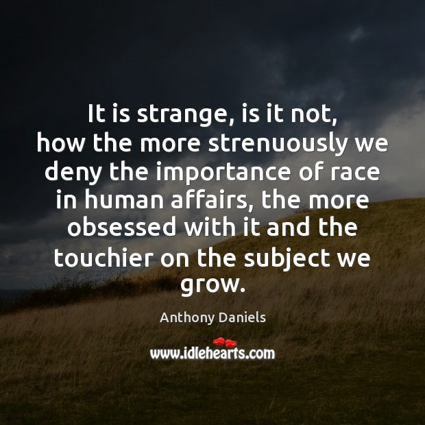 It is strange, is it not, how the more strenuously we deny Anthony Daniels Picture Quote