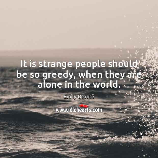 It is strange people should be so greedy, when they are alone in the world. Image
