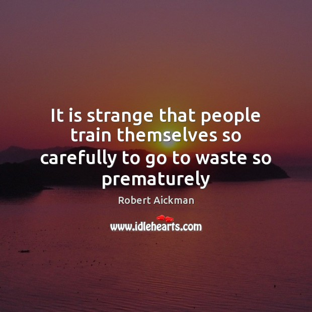 It is strange that people train themselves so carefully to go to waste so prematurely Robert Aickman Picture Quote