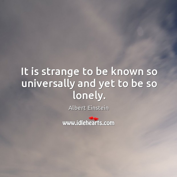 It is strange to be known so universally and yet to be so lonely. Image