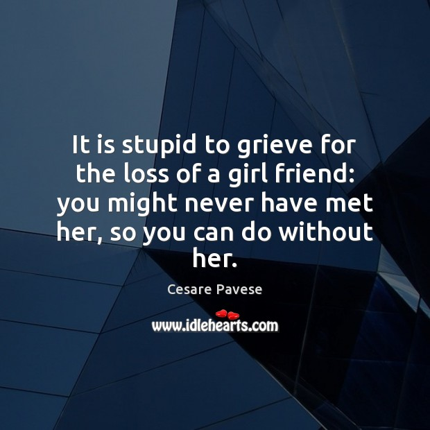 It is stupid to grieve for the loss of a girl friend: Cesare Pavese Picture Quote