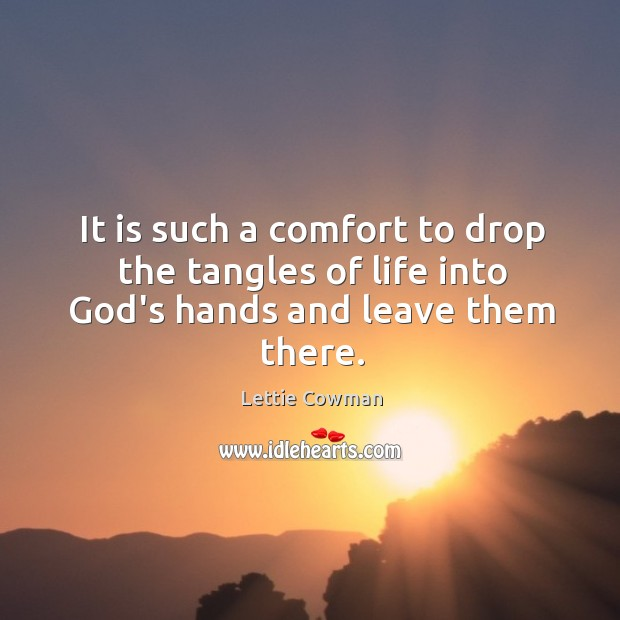 It is such a comfort to drop the tangles of life into God's hands and leave them there. Lettie Cowman Picture Quote