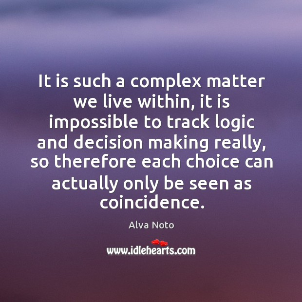 Image, It is such a complex matter we live within, it is impossible to track logic and decision making really