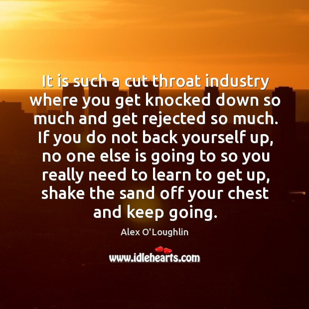 It is such a cut throat industry where you get knocked down so much and get rejected so much. Image