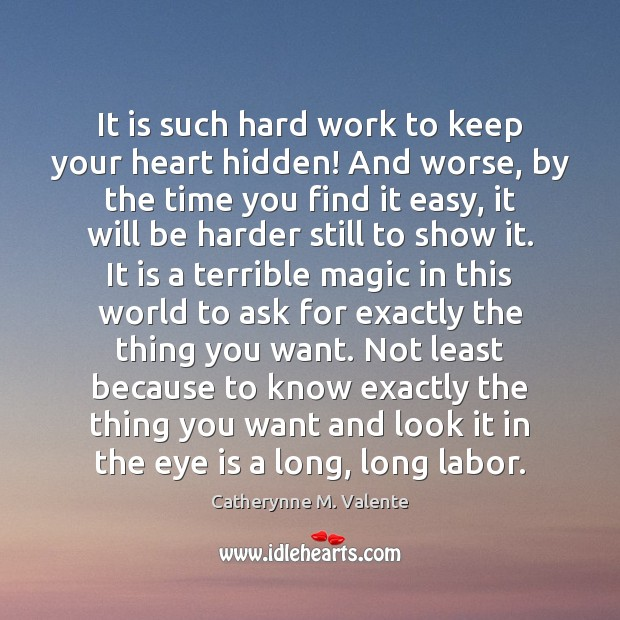 It is such hard work to keep your heart hidden! And worse, Catherynne M. Valente Picture Quote