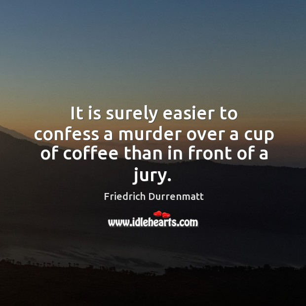 It is surely easier to confess a murder over a cup of coffee than in front of a jury. Friedrich Durrenmatt Picture Quote