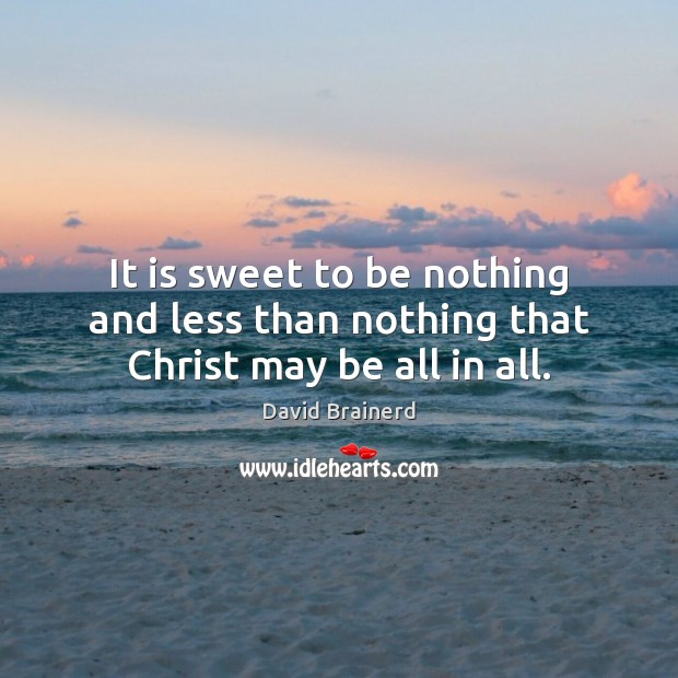 It is sweet to be nothing and less than nothing that Christ may be all in all. David Brainerd Picture Quote