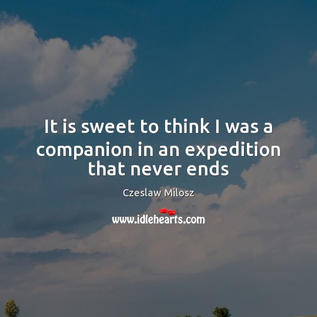 It is sweet to think I was a companion in an expedition that never ends Czeslaw Milosz Picture Quote