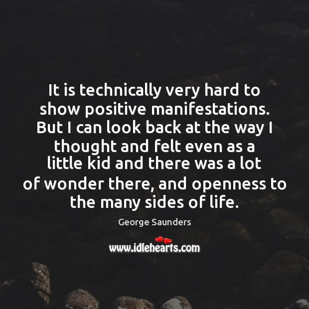 It is technically very hard to show positive manifestations. But I can George Saunders Picture Quote