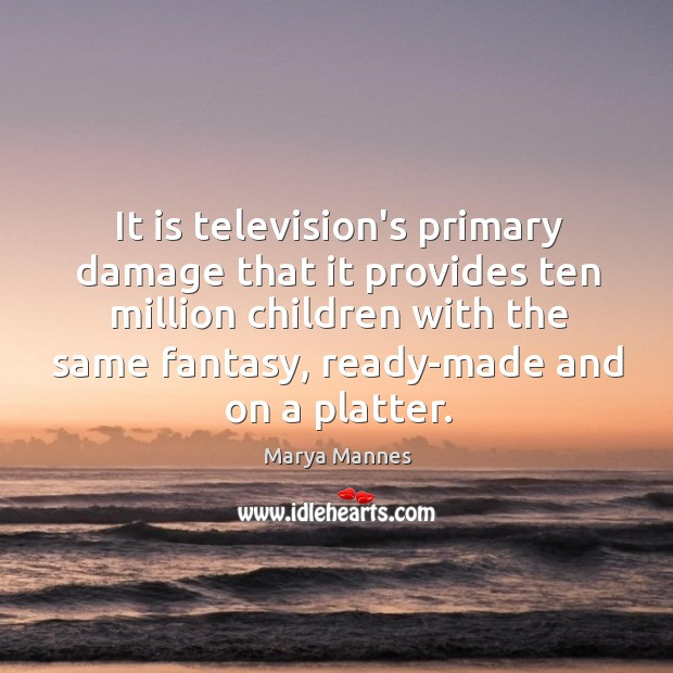 It is television's primary damage that it provides ten million children with Marya Mannes Picture Quote