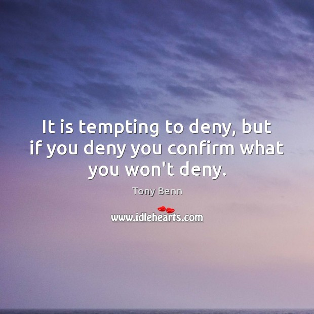 It is tempting to deny, but if you deny you confirm what you won't deny. Tony Benn Picture Quote