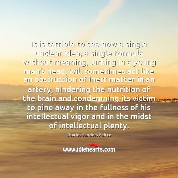 It is terrible to see how a single unclear idea, a single Charles Sanders Peirce Picture Quote