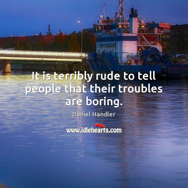 Image, It is terribly rude to tell people that their troubles are boring.