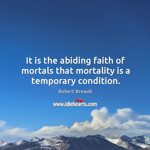 Image, It is the abiding faith of mortals that mortality is a temporary condition.