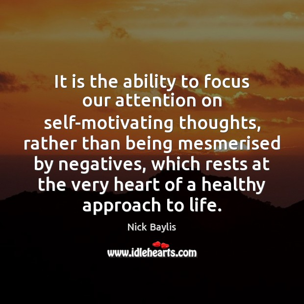 It is the ability to focus our attention on self-motivating thoughts, rather Image
