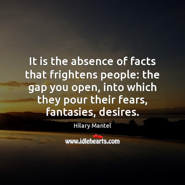 It is the absence of facts that frightens people: the gap you Image