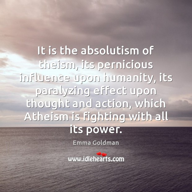 It is the absolutism of theism, its pernicious influence upon humanity, its Emma Goldman Picture Quote