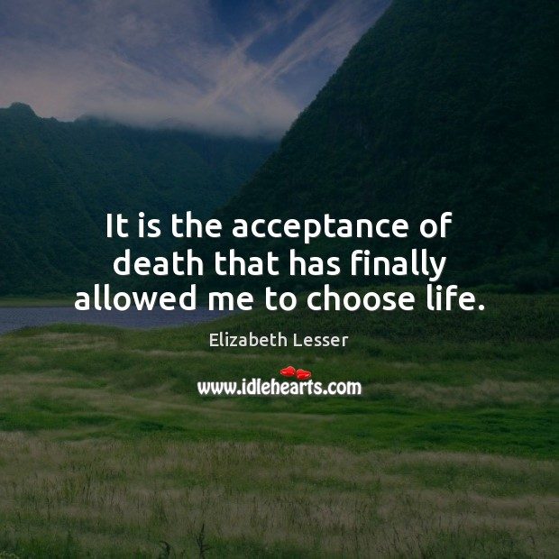 It is the acceptance of death that has finally allowed me to choose life. Elizabeth Lesser Picture Quote