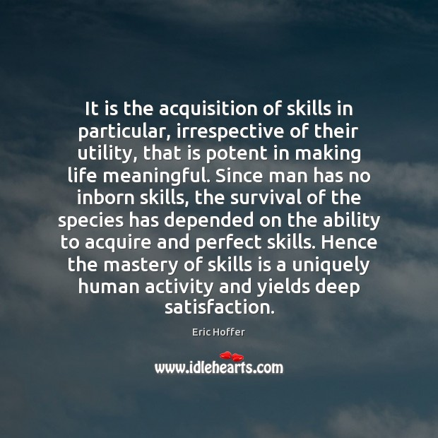 It is the acquisition of skills in particular, irrespective of their utility, Eric Hoffer Picture Quote