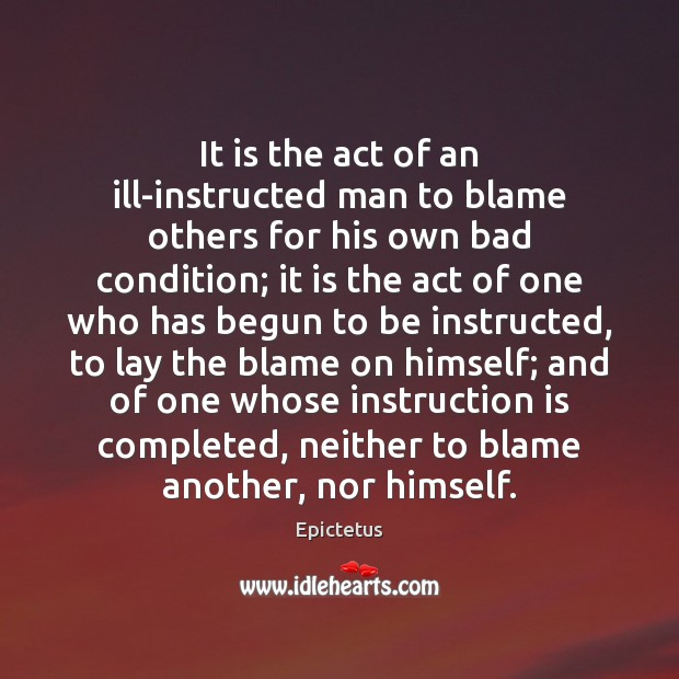 It is the act of an ill-instructed man to blame others for Epictetus Picture Quote