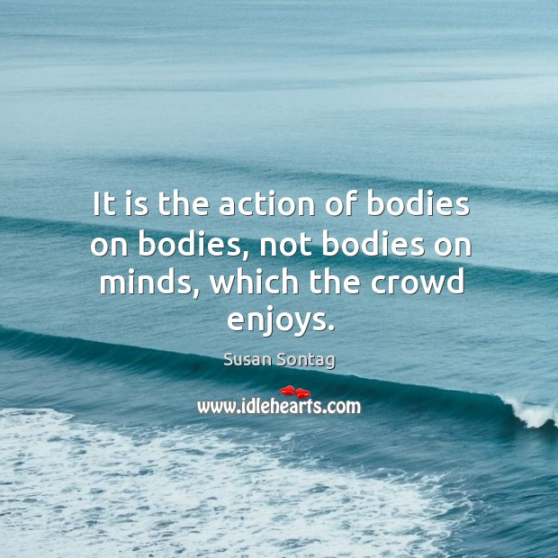 It is the action of bodies on bodies, not bodies on minds, which the crowd enjoys. Image