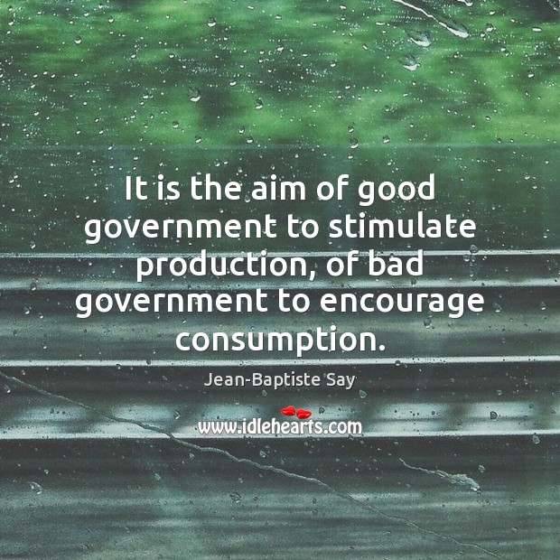 Image, It is the aim of good government to stimulate production, of bad
