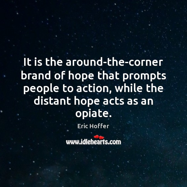 It is the around-the-corner brand of hope that prompts people to action, Eric Hoffer Picture Quote