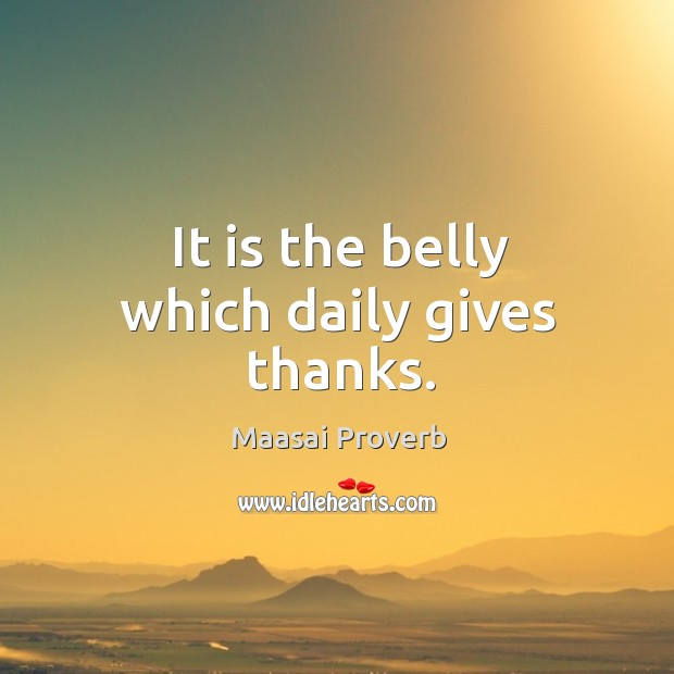 It is the belly which daily gives thanks. Maasai Proverbs Image