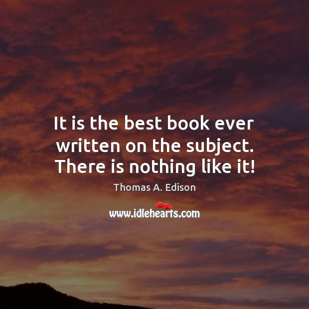 It is the best book ever written on the subject. There is nothing like it! Thomas A. Edison Picture Quote