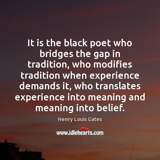 It is the black poet who bridges the gap in tradition, who Henry Louis Gates Picture Quote