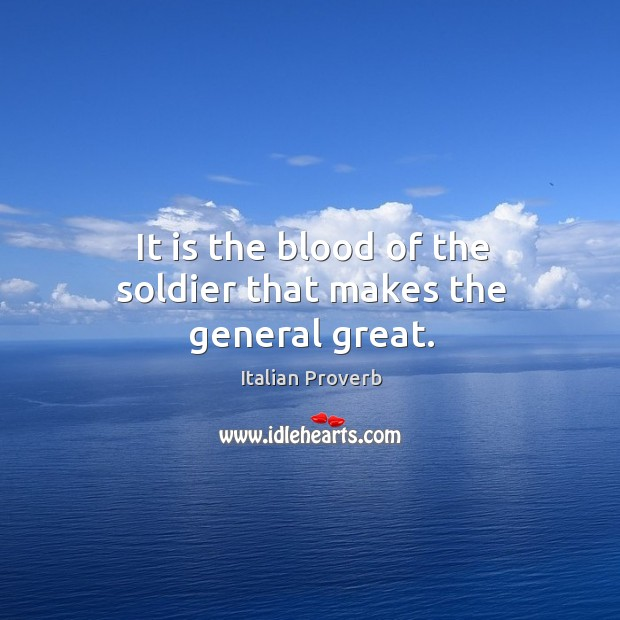 Image, It is the blood of the soldier that makes the general great.
