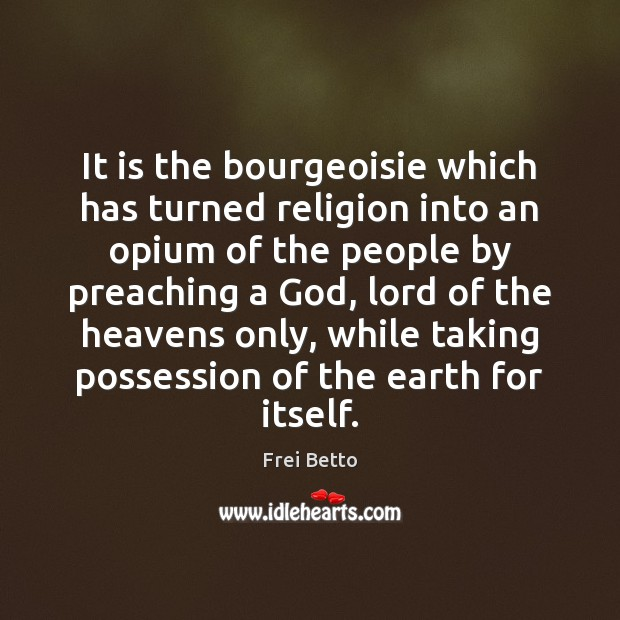 It is the bourgeoisie which has turned religion into an opium of Image