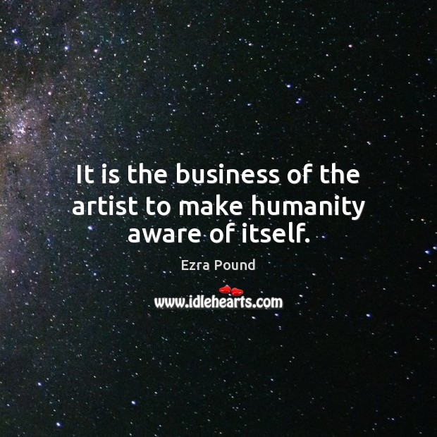 It is the business of the artist to make humanity aware of itself. Image