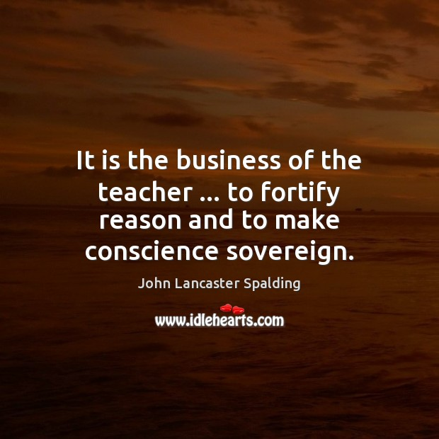 It is the business of the teacher … to fortify reason and to make conscience sovereign. Image