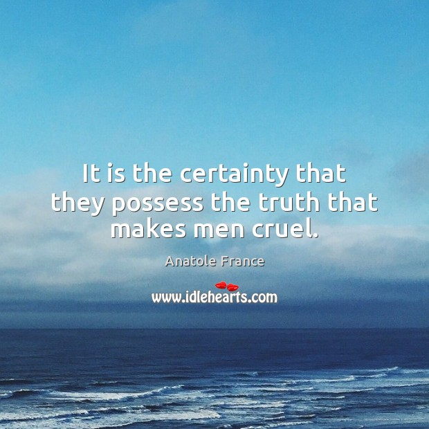 It is the certainty that they possess the truth that makes men cruel. Anatole France Picture Quote