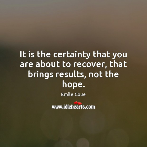 It is the certainty that you are about to recover, that brings results, not the hope. Image