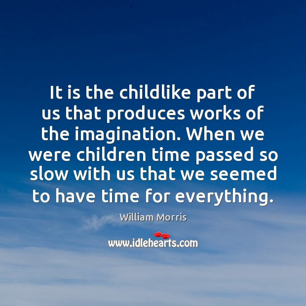 It is the childlike part of us that produces works of the William Morris Picture Quote