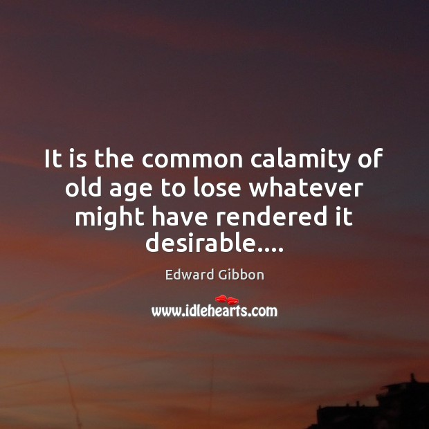 It is the common calamity of old age to lose whatever might have rendered it desirable…. Image