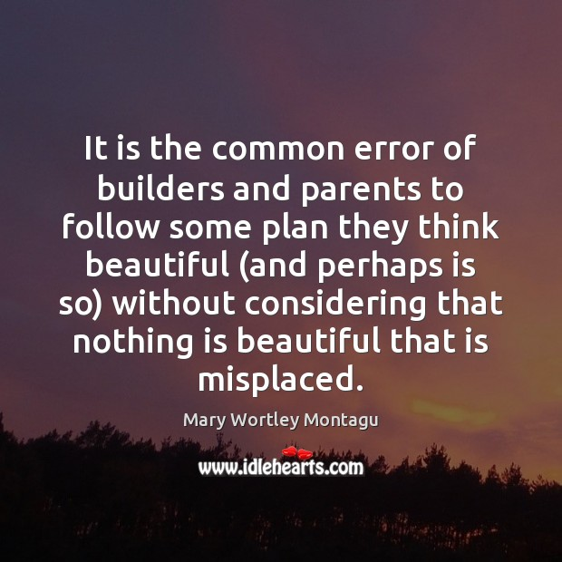It is the common error of builders and parents to follow some Mary Wortley Montagu Picture Quote