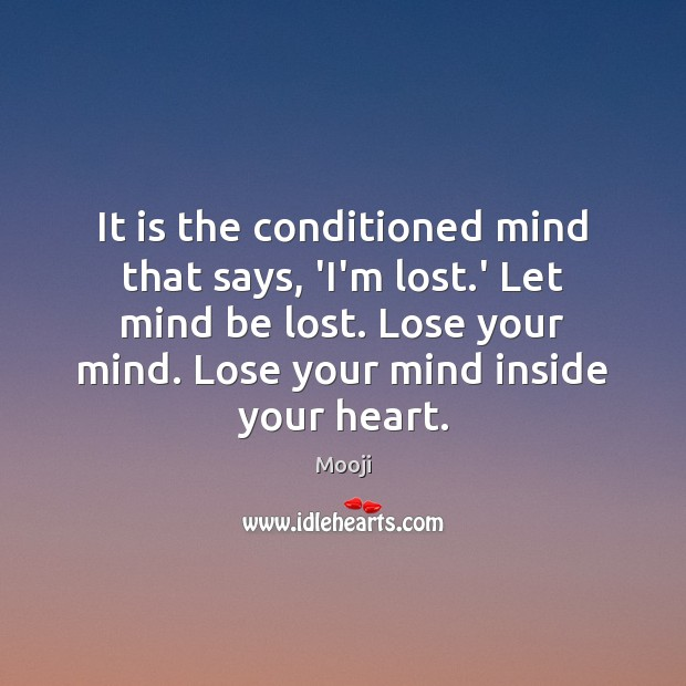 It is the conditioned mind that says, 'I'm lost.' Let mind Mooji Picture Quote