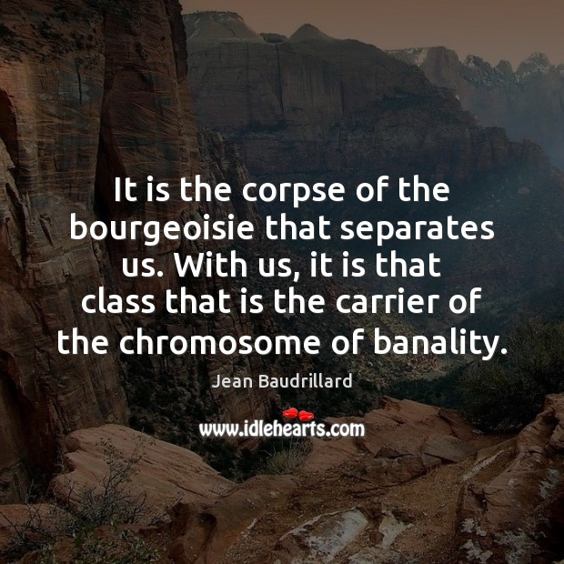 It is the corpse of the bourgeoisie that separates us. With us, Jean Baudrillard Picture Quote