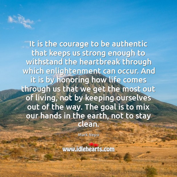 It is the courage to be authentic that keeps us strong enough Mark Nepo Picture Quote