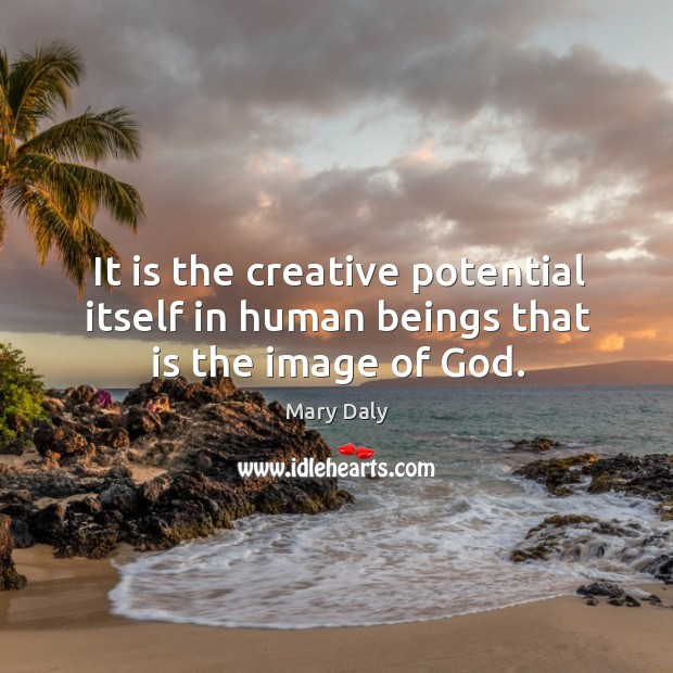 It is the creative potential itself in human beings that is the image of God. Mary Daly Picture Quote