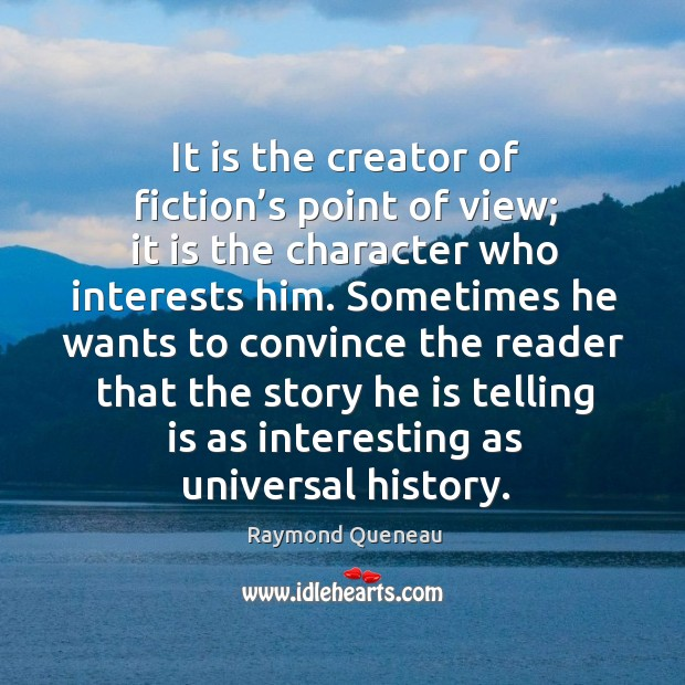 It is the creator of fiction's point of view; it is the character who interests him. Raymond Queneau Picture Quote