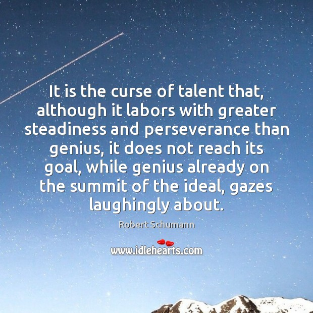 Image, It is the curse of talent that, although it labors with greater