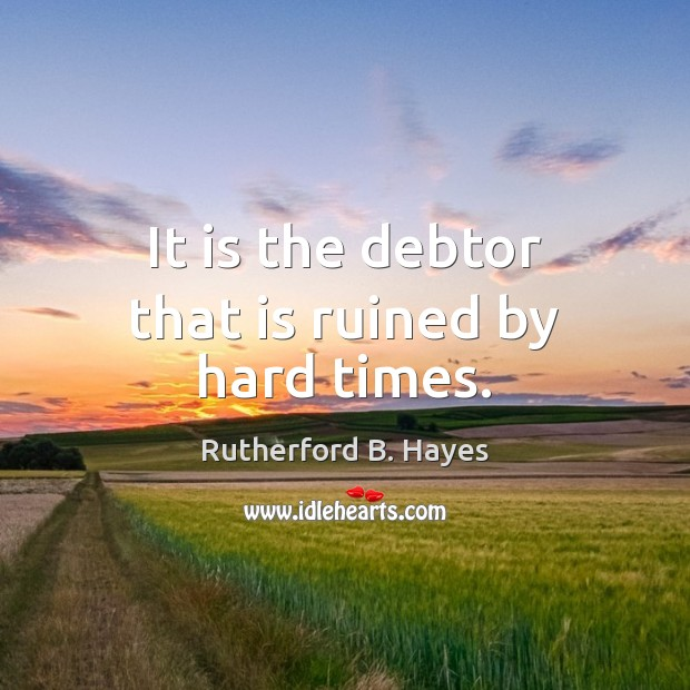 It is the debtor that is ruined by hard times. Rutherford B. Hayes Picture Quote