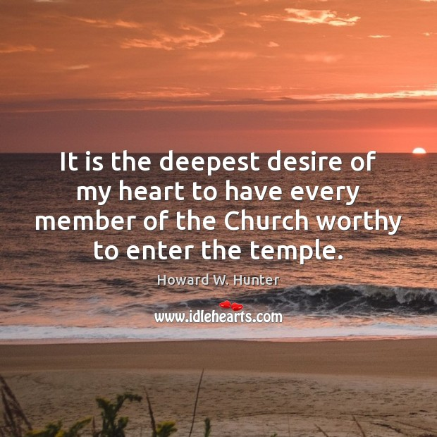 It is the deepest desire of my heart to have every member Howard W. Hunter Picture Quote